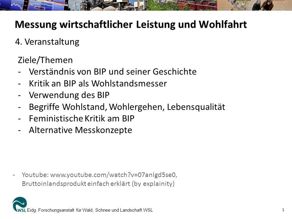 Messung wirtschaftlicher Leistung und Wohlfahrt Eidg. Forschungsanstalt für Wald, Schnee und Landschaft WSL 1 Ziele/Themen -Verständnis von BIP und se