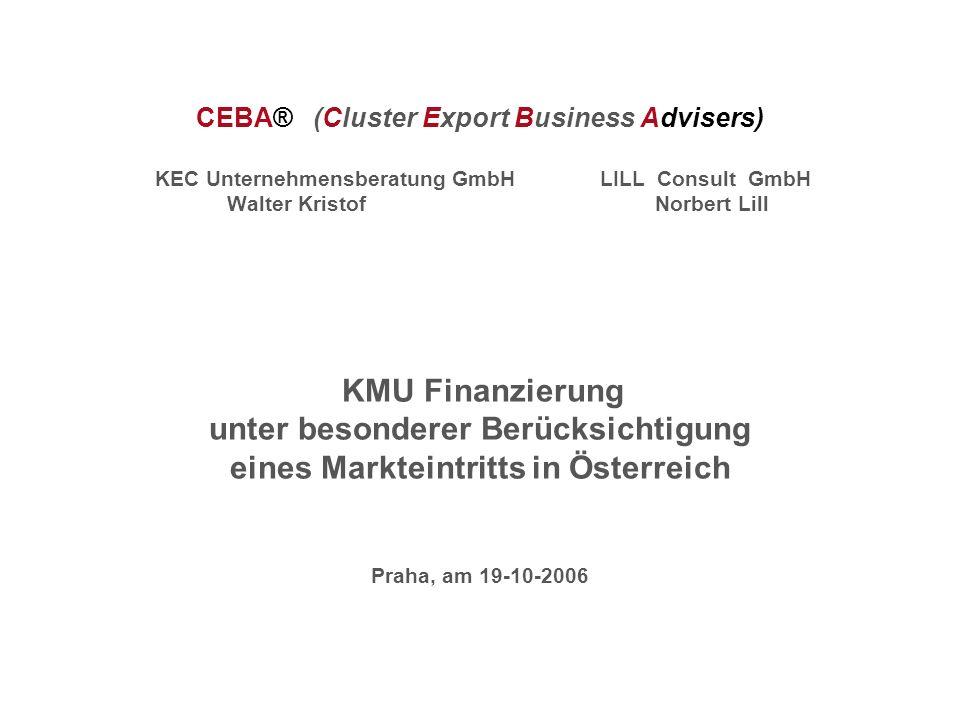 CEBA® (Cluster Export Business Advisers) KEC Unternehmensberatung GmbH LILL Consult GmbH Walter Kristof Norbert Lill KMU Finanzierung unter besonderer Berücksichtigung eines Markteintritts in Österreich Praha, am 19-10-2006