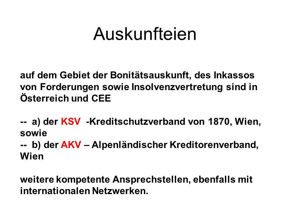 Auskunfteien auf dem Gebiet der Bonitätsauskunft, des Inkassos von Forderungen sowie Insolvenzvertretung sind in Österreich und CEE -- a) der KSV -Kreditschutzverband von 1870, Wien, sowie -- b) der AKV – Alpenländischer Kreditorenverband, Wien weitere kompetente Ansprechstellen, ebenfalls mit internationalen Netzwerken.