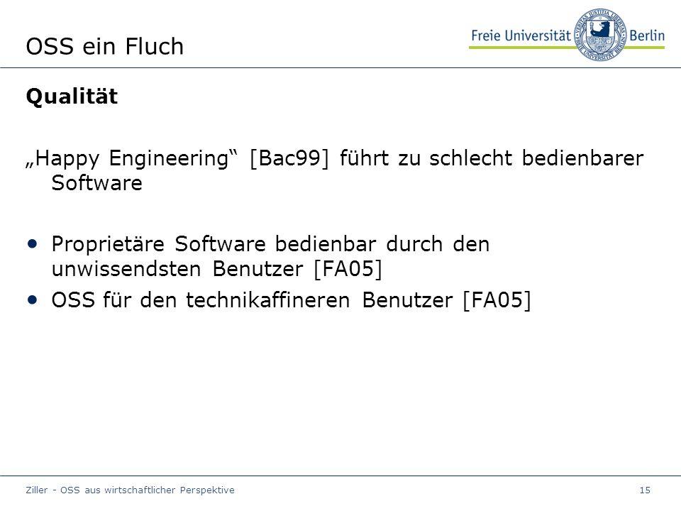 """Ziller - OSS aus wirtschaftlicher Perspektive15 OSS ein Fluch Qualität """"Happy Engineering [Bac99] führt zu schlecht bedienbarer Software Proprietäre Software bedienbar durch den unwissendsten Benutzer [FA05] OSS für den technikaffineren Benutzer [FA05]"""