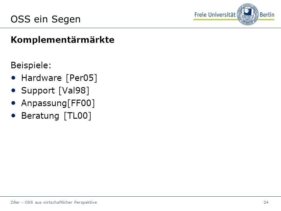 Ziller - OSS aus wirtschaftlicher Perspektive24 OSS ein Segen Komplementärmärkte Beispiele: Hardware [Per05] Support [Val98] Anpassung[FF00] Beratung [TL00]