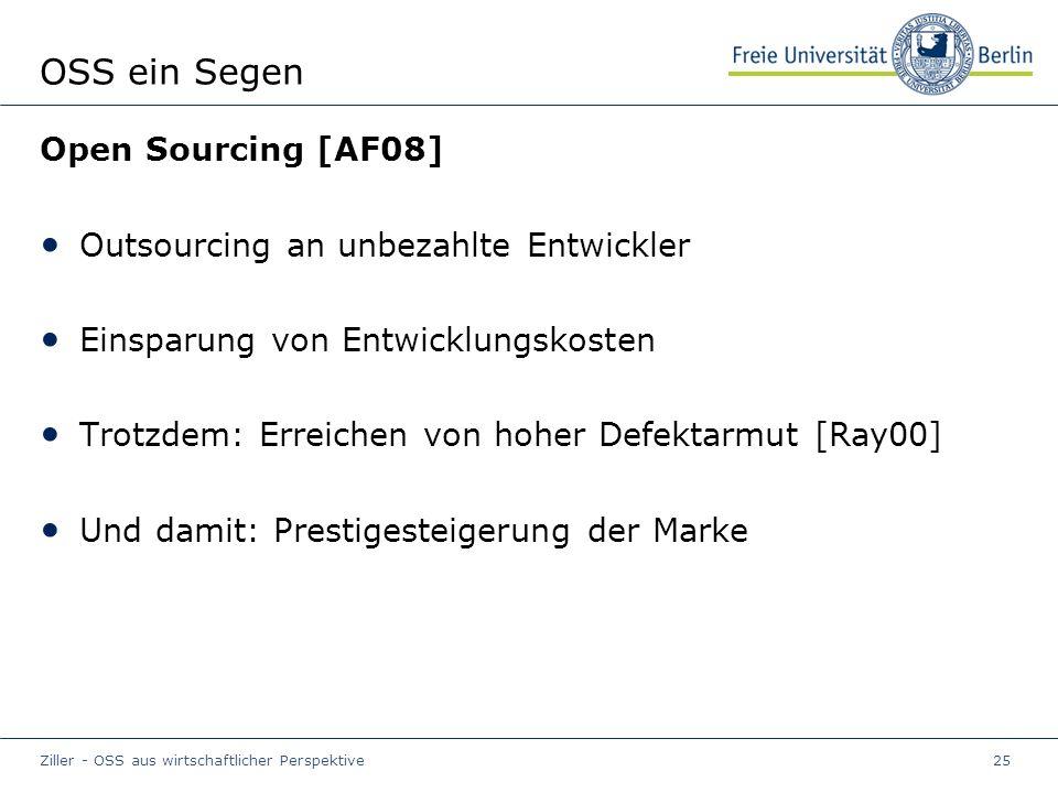 Ziller - OSS aus wirtschaftlicher Perspektive25 OSS ein Segen Open Sourcing [AF08] Outsourcing an unbezahlte Entwickler Einsparung von Entwicklungskosten Trotzdem: Erreichen von hoher Defektarmut [Ray00] Und damit: Prestigesteigerung der Marke