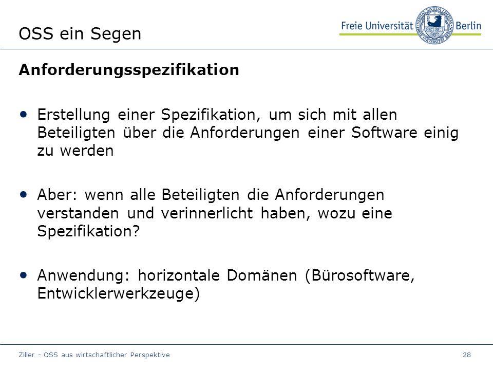 Ziller - OSS aus wirtschaftlicher Perspektive28 OSS ein Segen Anforderungsspezifikation Erstellung einer Spezifikation, um sich mit allen Beteiligten über die Anforderungen einer Software einig zu werden Aber: wenn alle Beteiligten die Anforderungen verstanden und verinnerlicht haben, wozu eine Spezifikation.