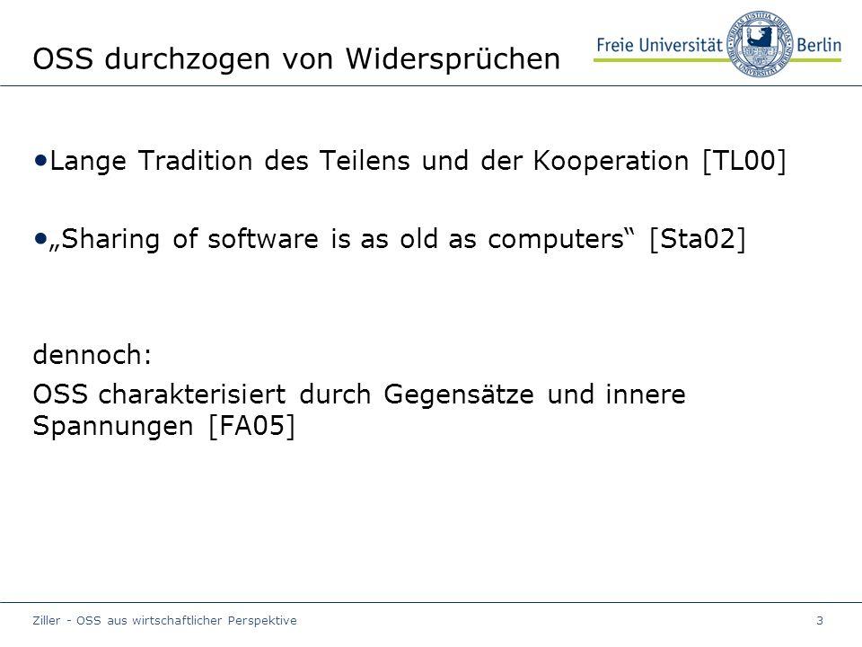 """Ziller - OSS aus wirtschaftlicher Perspektive3 OSS durchzogen von Widersprüchen Lange Tradition des Teilens und der Kooperation [TL00] """"Sharing of software is as old as computers [Sta02] dennoch: OSS charakterisiert durch Gegensätze und innere Spannungen [FA05]"""