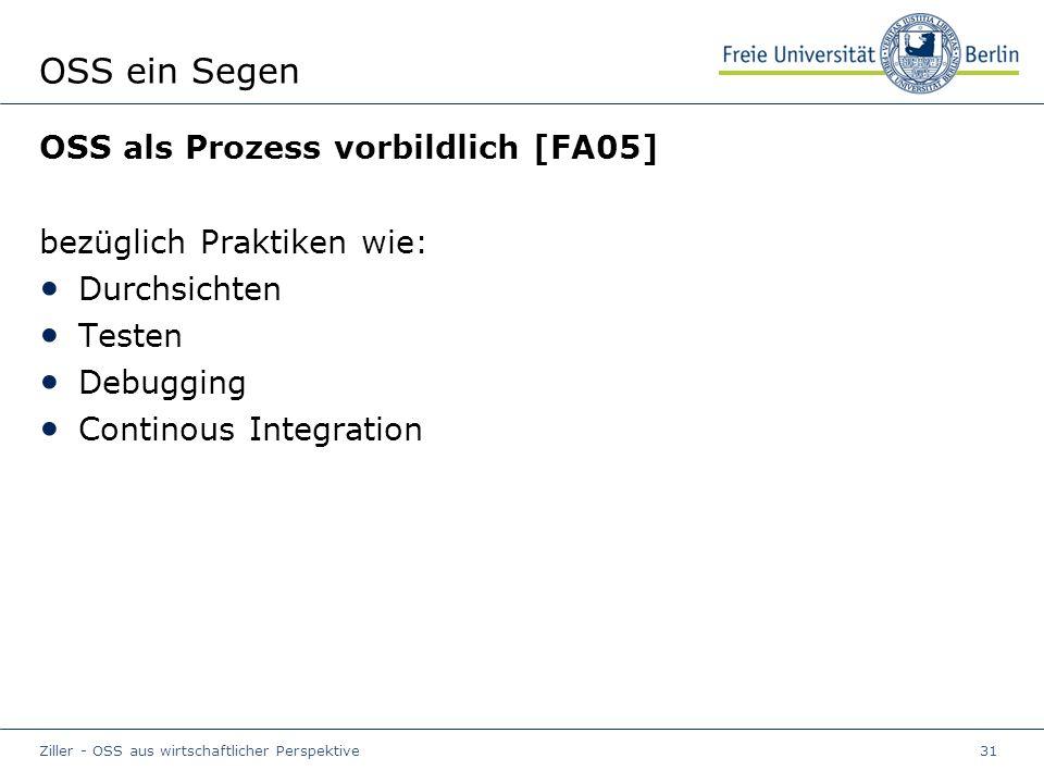 Ziller - OSS aus wirtschaftlicher Perspektive31 OSS ein Segen OSS als Prozess vorbildlich [FA05] bezüglich Praktiken wie: Durchsichten Testen Debugging Continous Integration