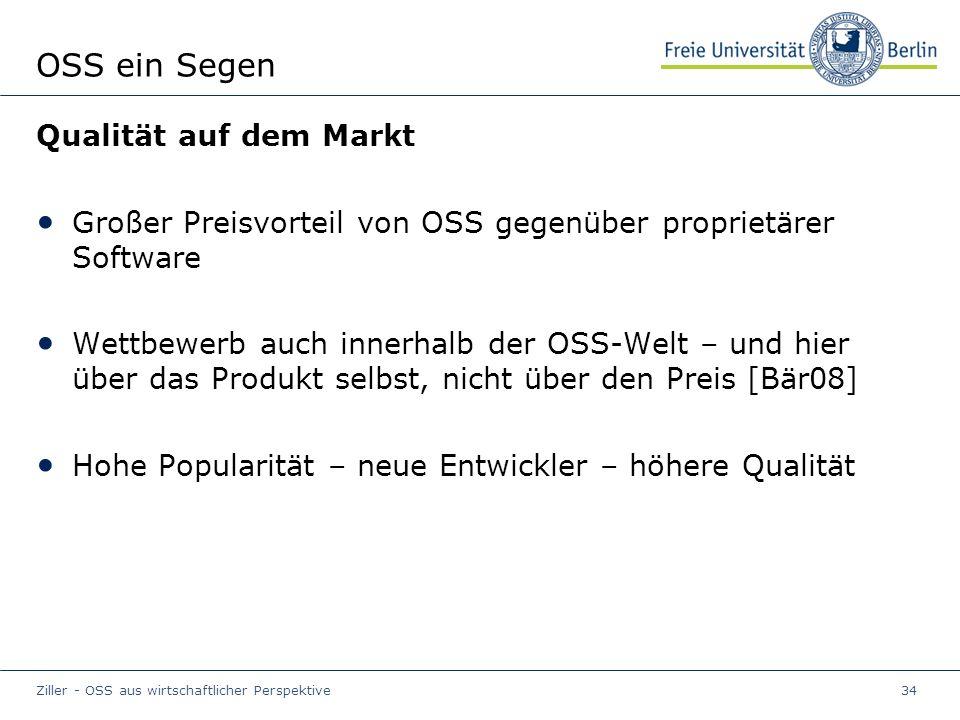 Ziller - OSS aus wirtschaftlicher Perspektive34 OSS ein Segen Qualität auf dem Markt Großer Preisvorteil von OSS gegenüber proprietärer Software Wettbewerb auch innerhalb der OSS-Welt – und hier über das Produkt selbst, nicht über den Preis [Bär08] Hohe Popularität – neue Entwickler – höhere Qualität