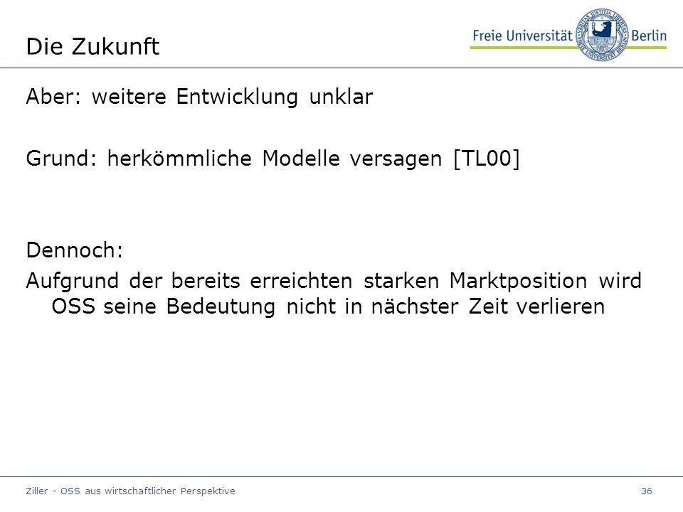 Ziller - OSS aus wirtschaftlicher Perspektive36 Die Zukunft Aber: weitere Entwicklung unklar Grund: herkömmliche Modelle versagen [TL00] Dennoch: Aufgrund der bereits erreichten starken Marktposition wird OSS seine Bedeutung nicht in nächster Zeit verlieren