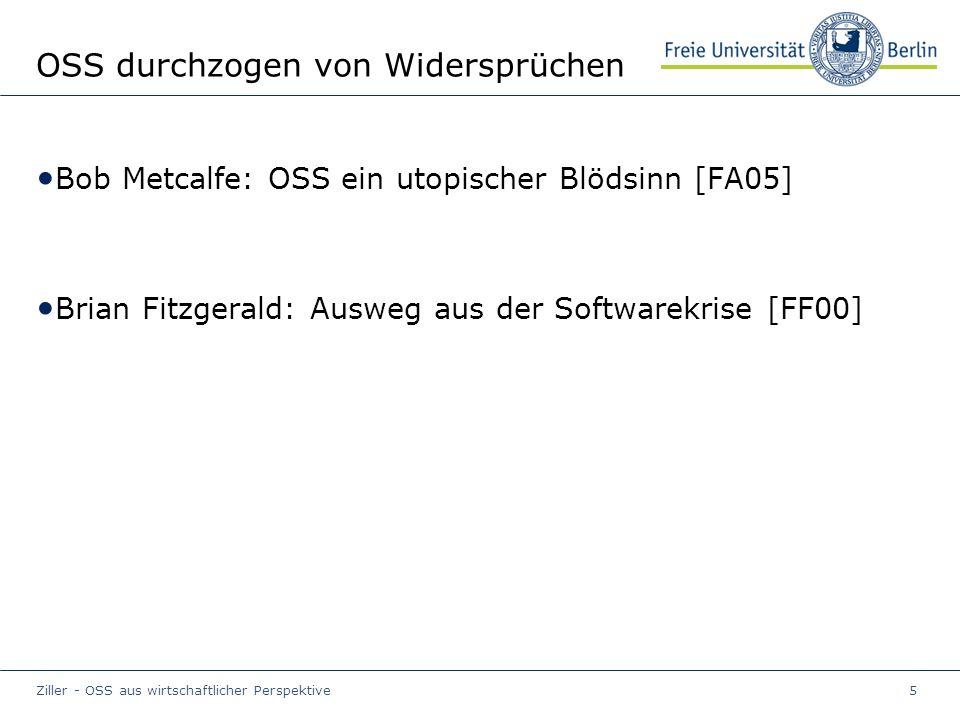 Ziller - OSS aus wirtschaftlicher Perspektive5 OSS durchzogen von Widersprüchen Bob Metcalfe: OSS ein utopischer Blödsinn [FA05] Brian Fitzgerald: Ausweg aus der Softwarekrise [FF00]
