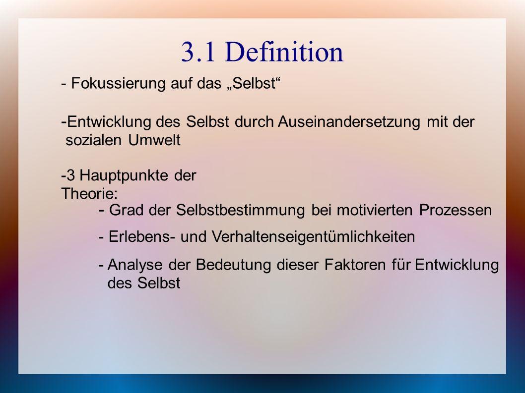 """3.1 Definition - Fokussierung auf das """"Selbst - Entwicklung des Selbst durch Auseinandersetzung mit der sozialen Umwelt -3 Hauptpunkte der Theorie: - Grad der Selbstbestimmung bei motivierten Prozessen - Erlebens- und Verhaltenseigentümlichkeiten - Analyse der Bedeutung dieser Faktoren für Entwicklung des Selbst"""