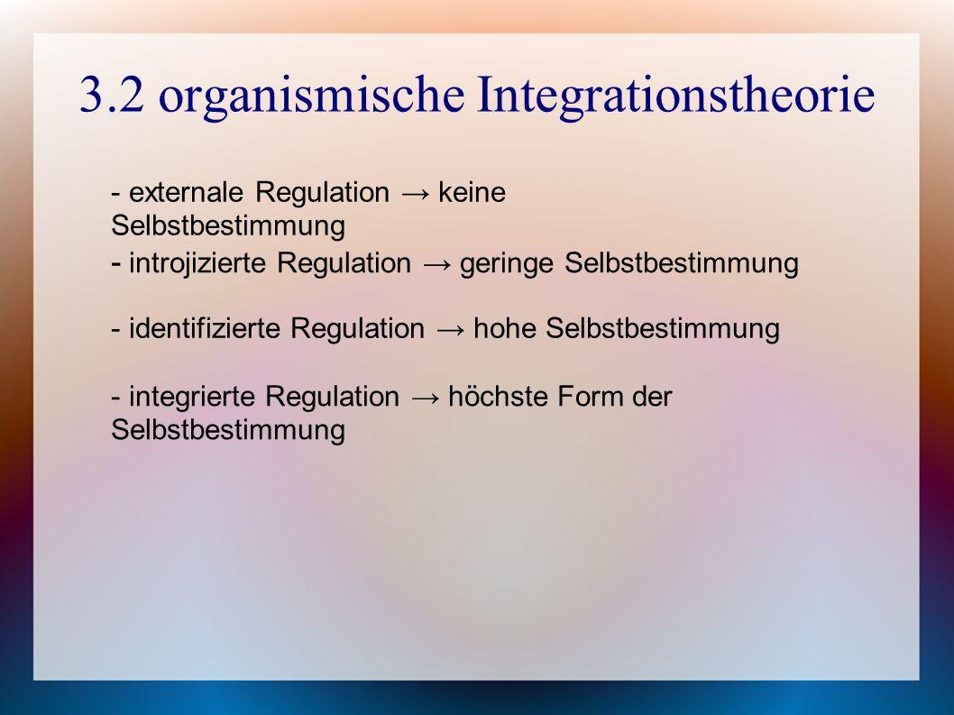 3.2 organismische Integrationstheorie - externale Regulation → keine Selbstbestimmung - introjizierte Regulation → geringe Selbstbestimmung - identifizierte Regulation → hohe Selbstbestimmung - integrierte Regulation → höchste Form der Selbstbestimmung