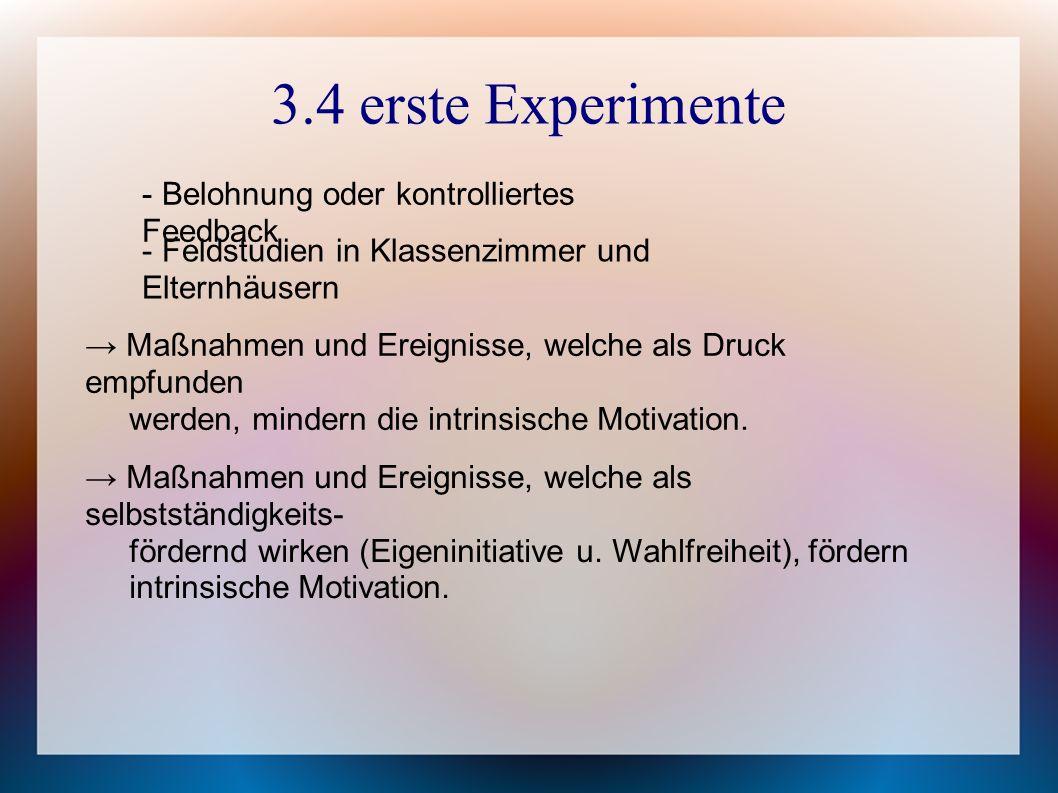 3.4 erste Experimente - Belohnung oder kontrolliertes Feedback - Feldstudien in Klassenzimmer und Elternhäusern → Maßnahmen und Ereignisse, welche als Druck empfunden werden, mindern die intrinsische Motivation.
