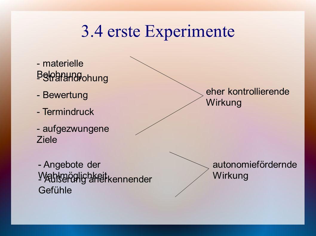 3.4 erste Experimente - materielle Belohnung - Strafandrohung - Bewertung - Termindruck - aufgezwungene Ziele - Angebote der Wahlmöglichkeit - Äußerung anerkennender Gefühle eher kontrollierende Wirkung autonomiefördernde Wirkung