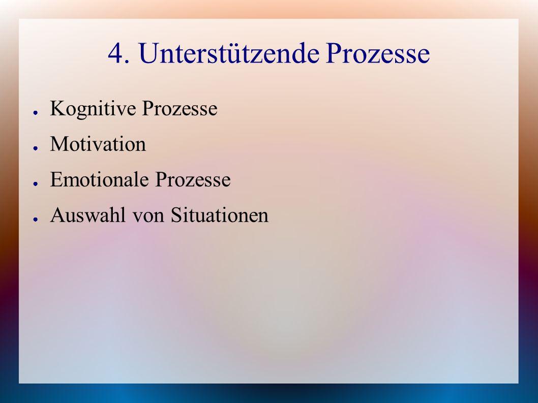 4. Unterstützende Prozesse ● Kognitive Prozesse ● Motivation ● Emotionale Prozesse ● Auswahl von Situationen