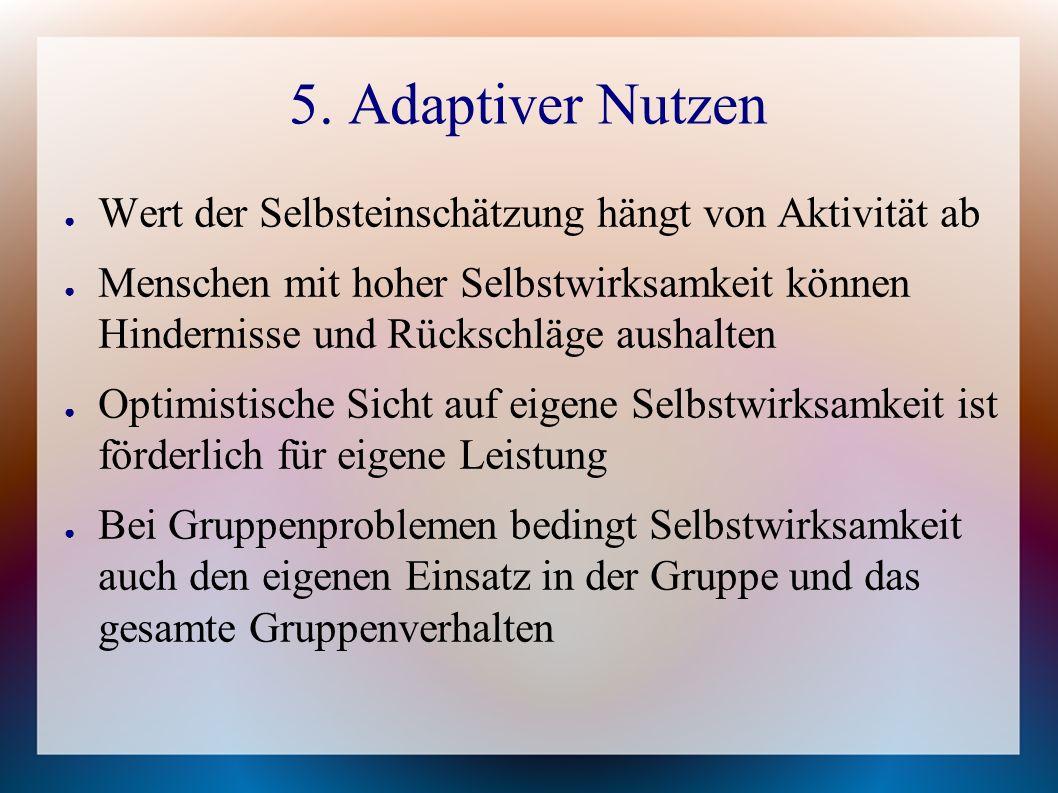5. Adaptiver Nutzen ● Wert der Selbsteinschätzung hängt von Aktivität ab ● Menschen mit hoher Selbstwirksamkeit können Hindernisse und Rückschläge aus