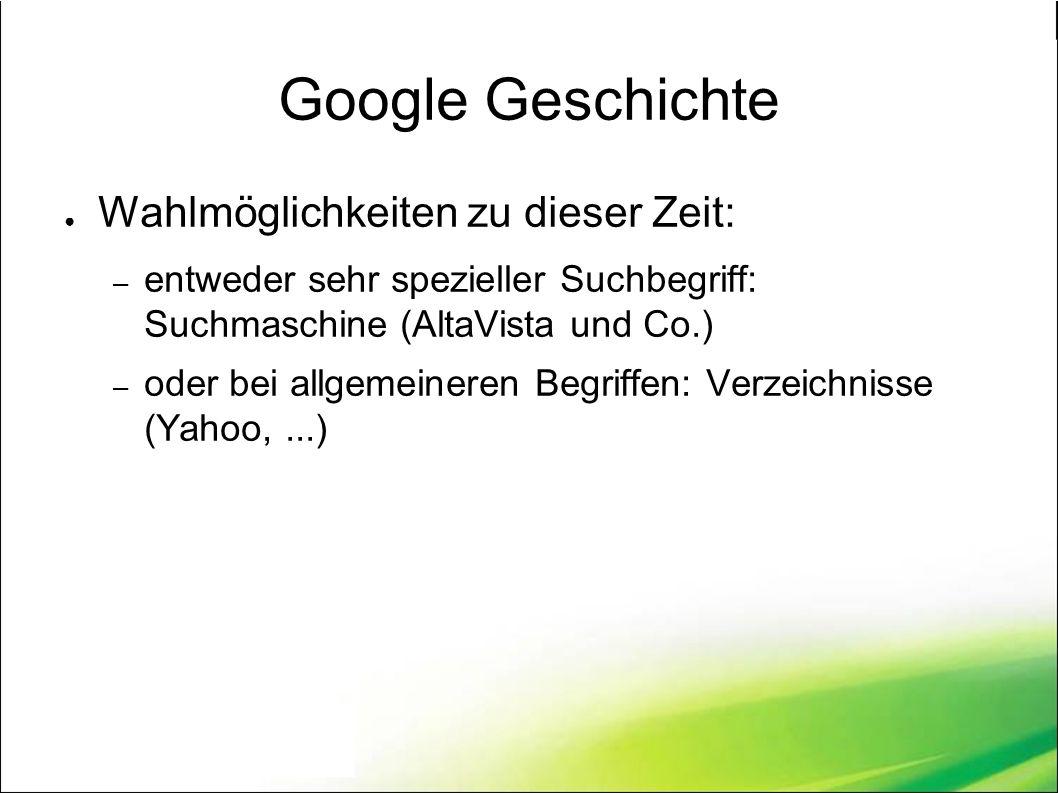 Google Geschichte ● Wahlmöglichkeiten zu dieser Zeit: – entweder sehr spezieller Suchbegriff: Suchmaschine (AltaVista und Co.) – oder bei allgemeineren Begriffen: Verzeichnisse (Yahoo,...)