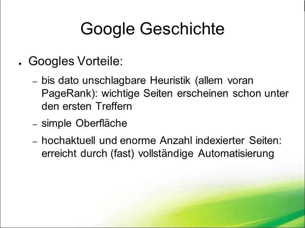 Google Geschichte ● Googles Vorteile: – bis dato unschlagbare Heuristik (allem voran PageRank): wichtige Seiten erscheinen schon unter den ersten Treffern – simple Oberfläche – hochaktuell und enorme Anzahl indexierter Seiten: erreicht durch (fast) vollständige Automatisierung