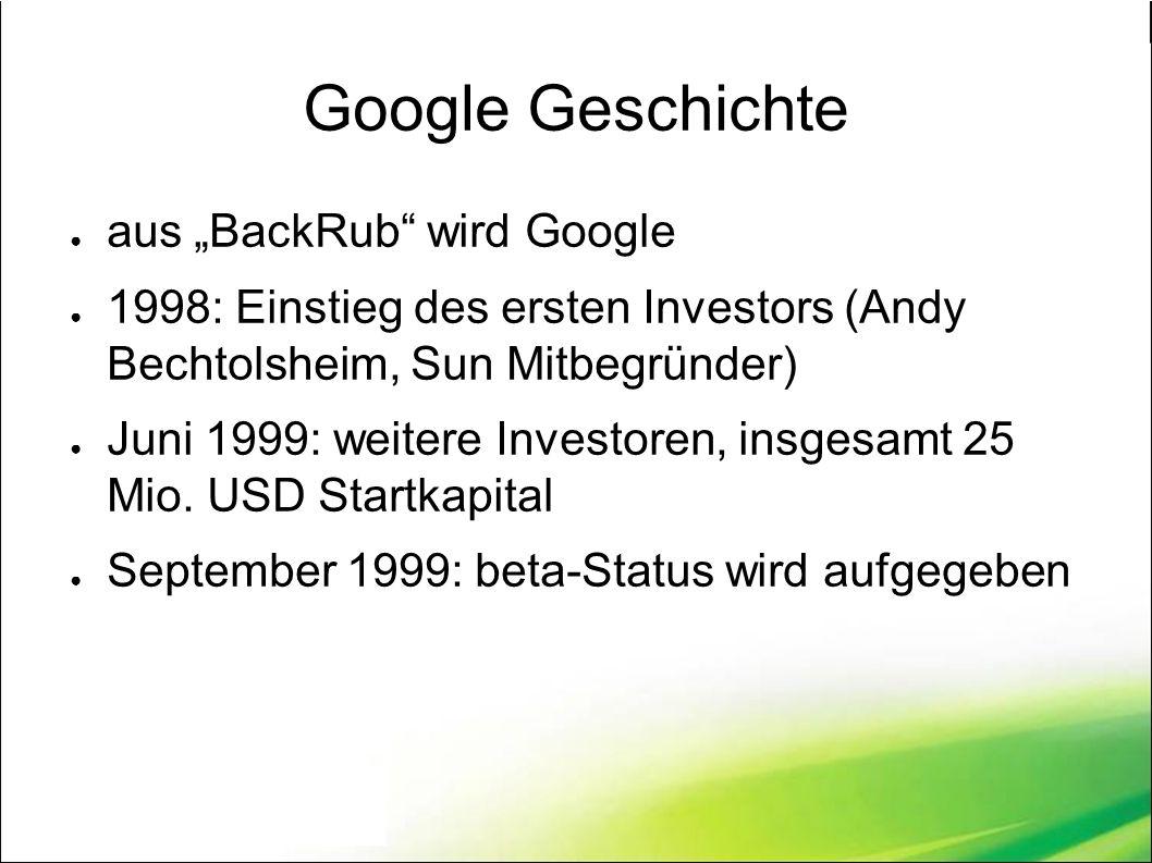"""Google Geschichte ● aus """"BackRub wird Google ● 1998: Einstieg des ersten Investors (Andy Bechtolsheim, Sun Mitbegründer) ● Juni 1999: weitere Investoren, insgesamt 25 Mio."""