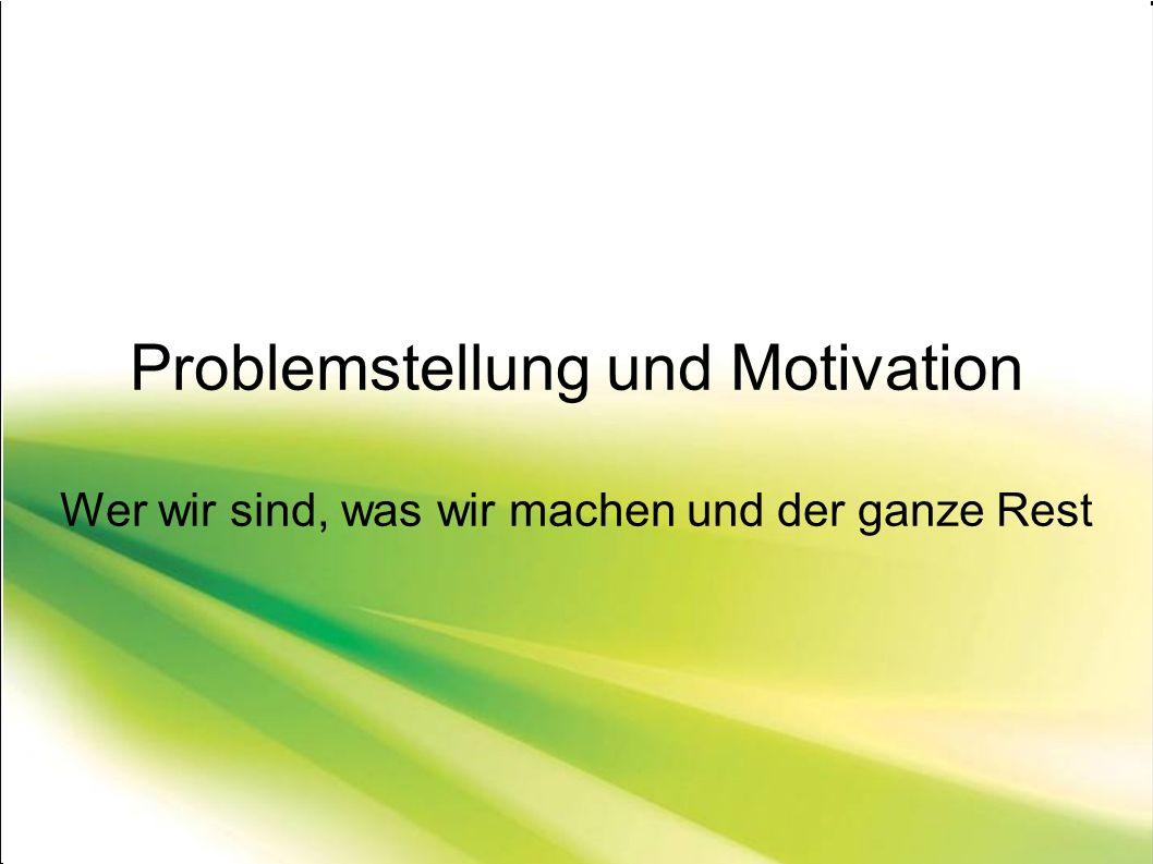 Problemstellung und Motivation Wer wir sind, was wir machen und der ganze Rest