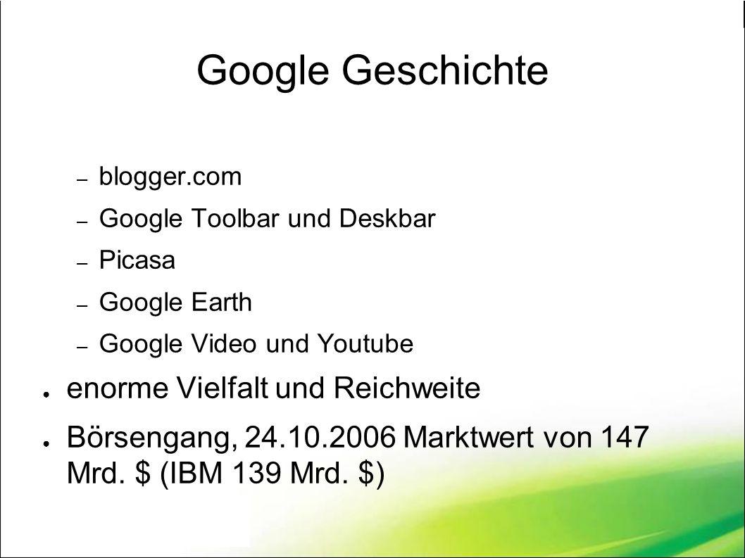 Google Geschichte – blogger.com – Google Toolbar und Deskbar – Picasa – Google Earth – Google Video und Youtube ● enorme Vielfalt und Reichweite ● Börsengang, 24.10.2006 Marktwert von 147 Mrd.