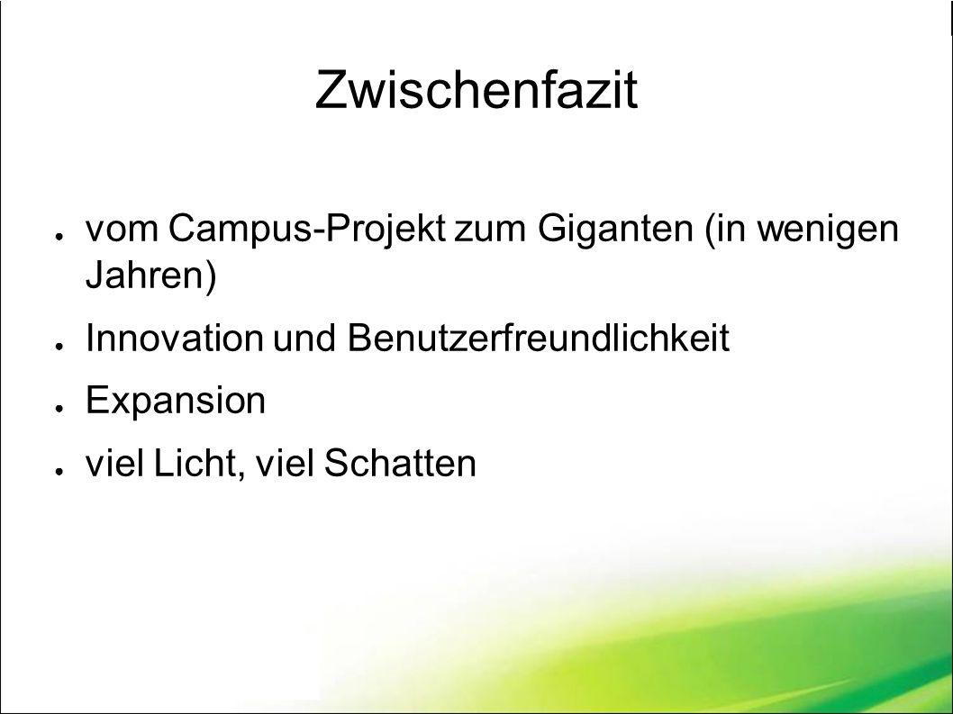 Zwischenfazit ● vom Campus-Projekt zum Giganten (in wenigen Jahren) ● Innovation und Benutzerfreundlichkeit ● Expansion ● viel Licht, viel Schatten