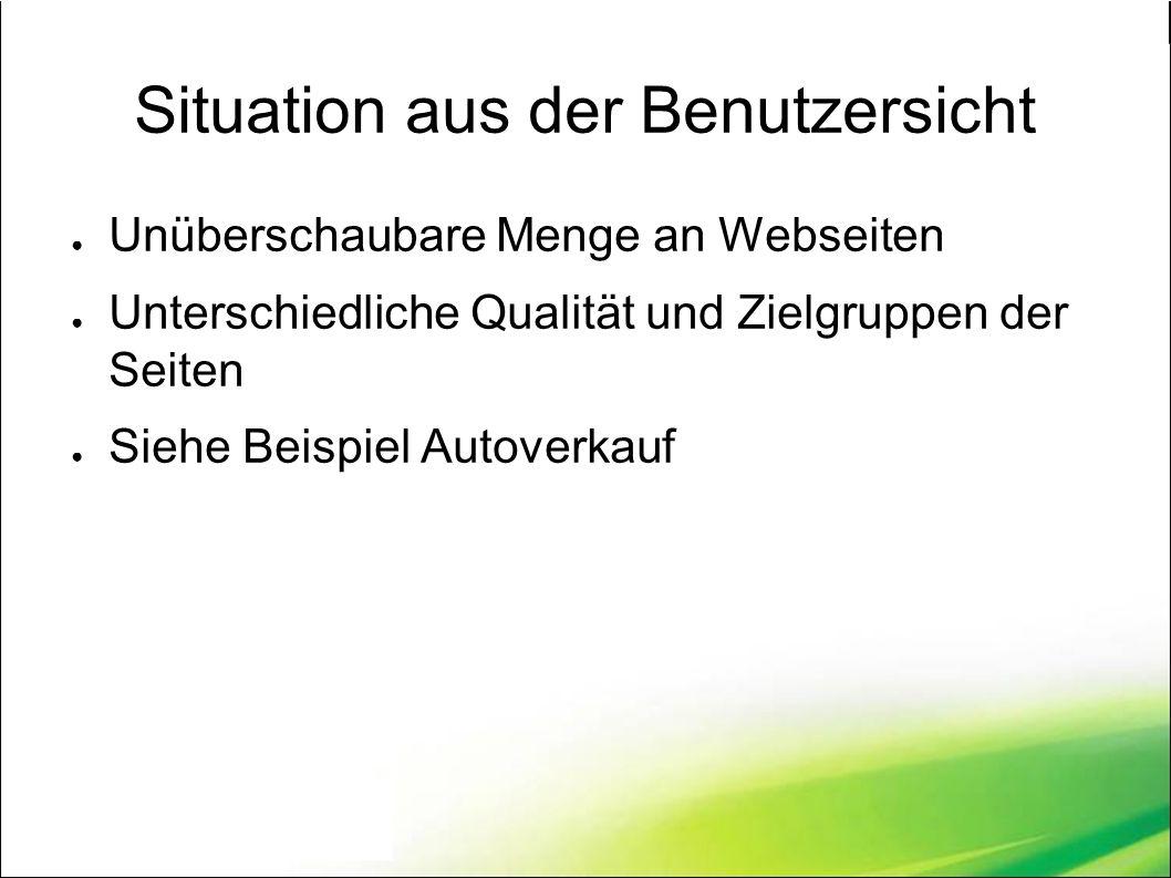 Situation aus der Benutzersicht ● Unüberschaubare Menge an Webseiten ● Unterschiedliche Qualität und Zielgruppen der Seiten ● Siehe Beispiel Autoverkauf