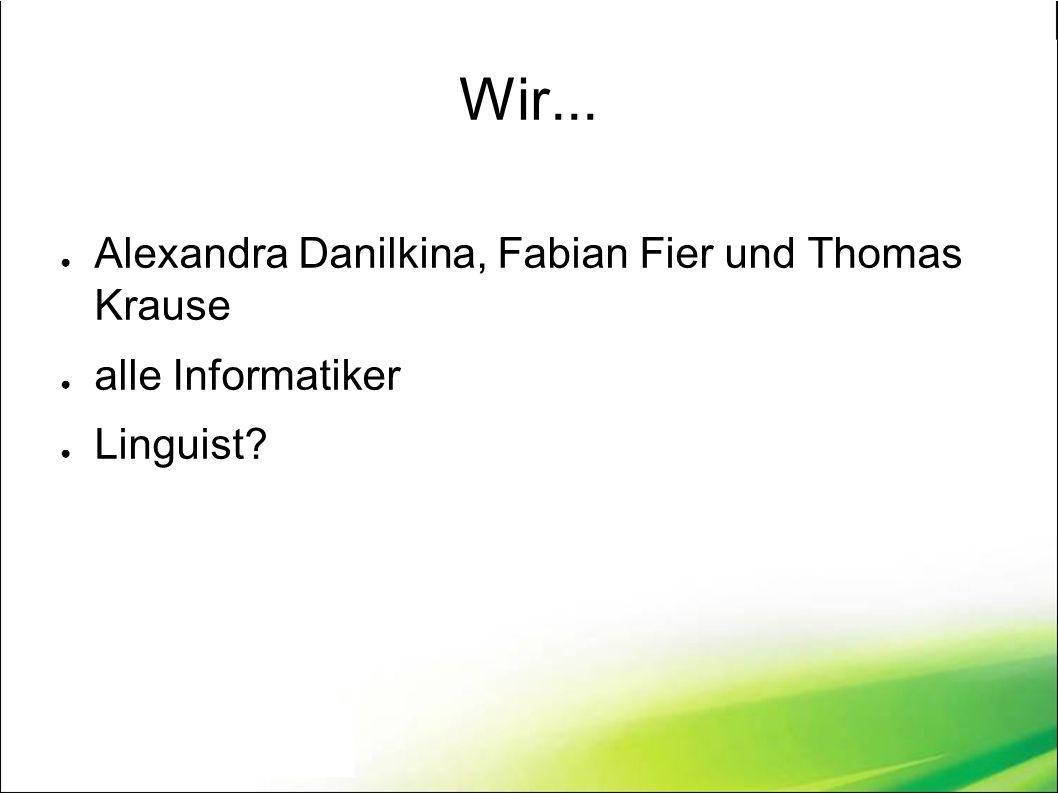 Wir... ● Alexandra Danilkina, Fabian Fier und Thomas Krause ● alle Informatiker ● Linguist?