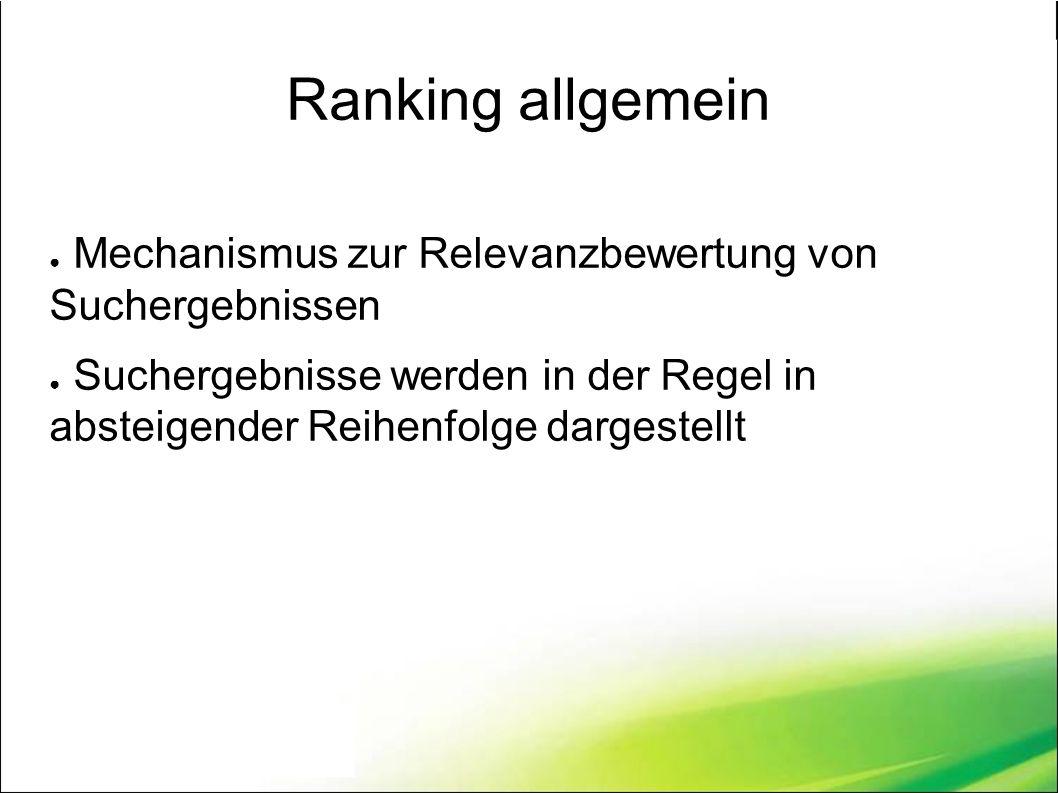 Ranking allgemein ● Mechanismus zur Relevanzbewertung von Suchergebnissen ● Suchergebnisse werden in der Regel in absteigender Reihenfolge dargestellt