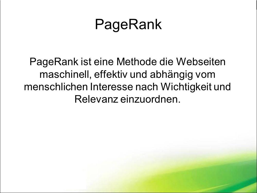 PageRank PageRank ist eine Methode die Webseiten maschinell, effektiv und abhängig vom menschlichen Interesse nach Wichtigkeit und Relevanz einzuordnen.