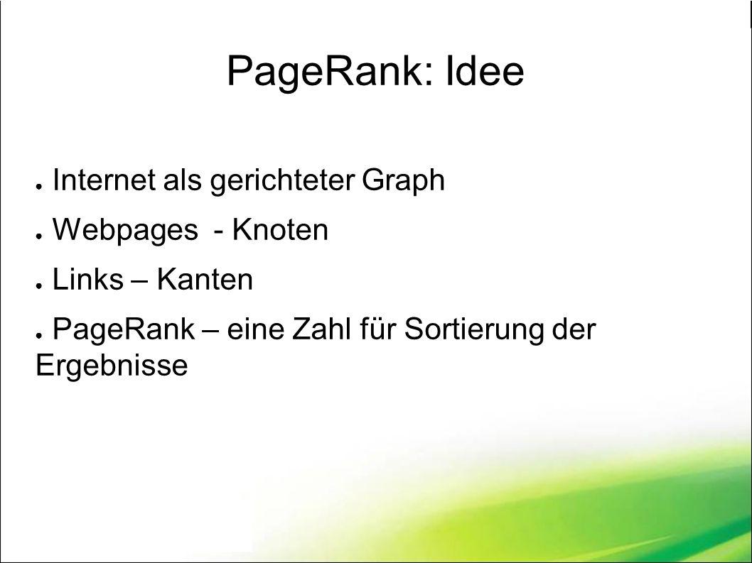 PageRank: Idee ● Internet als gerichteter Graph ● Webpages - Knoten ● Links – Kanten ● PageRank – eine Zahl für Sortierung der Ergebnisse