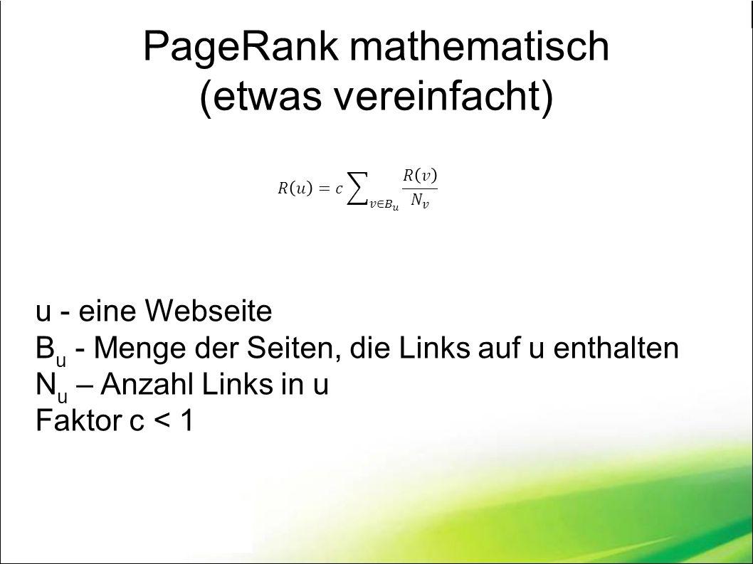 PageRank mathematisch (etwas vereinfacht) u - eine Webseite B u - Menge der Seiten, die Links auf u enthalten N u – Anzahl Links in u Faktor c < 1