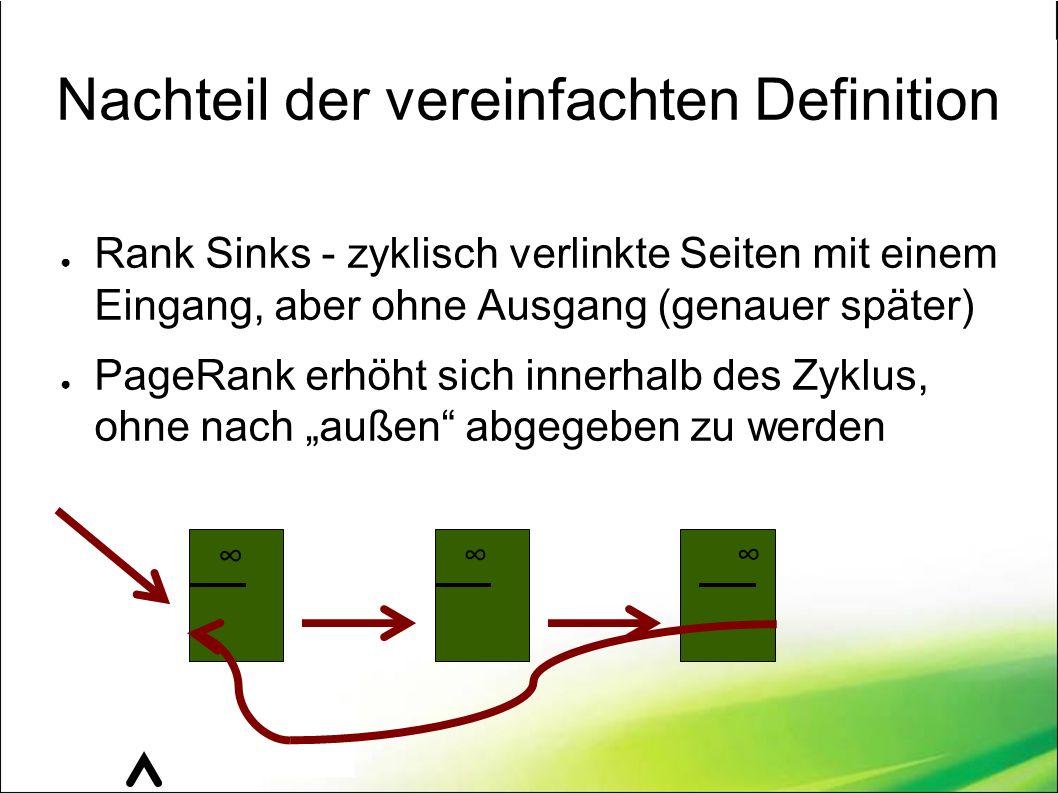 """Nachteil der vereinfachten Definition ● Rank Sinks - zyklisch verlinkte Seiten mit einem Eingang, aber ohne Ausgang (genauer später) ● PageRank erhöht sich innerhalb des Zyklus, ohne nach """"außen abgegeben zu werden ∞ ∞ ∞"""