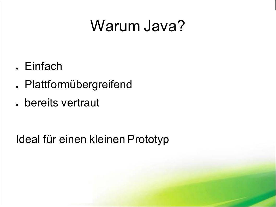 Warum Java? ● Einfach ● Plattformübergreifend ● bereits vertraut Ideal für einen kleinen Prototyp