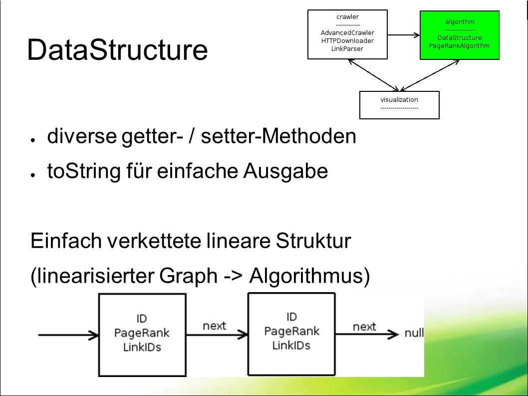 DataStructure ● diverse getter- / setter-Methoden ● toString für einfache Ausgabe Einfach verkettete lineare Struktur (linearisierter Graph -> Algorithmus)