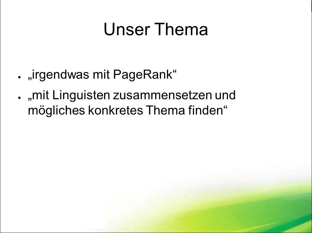 """Unser Thema ● """"irgendwas mit PageRank ● """"mit Linguisten zusammensetzen und mögliches konkretes Thema finden"""