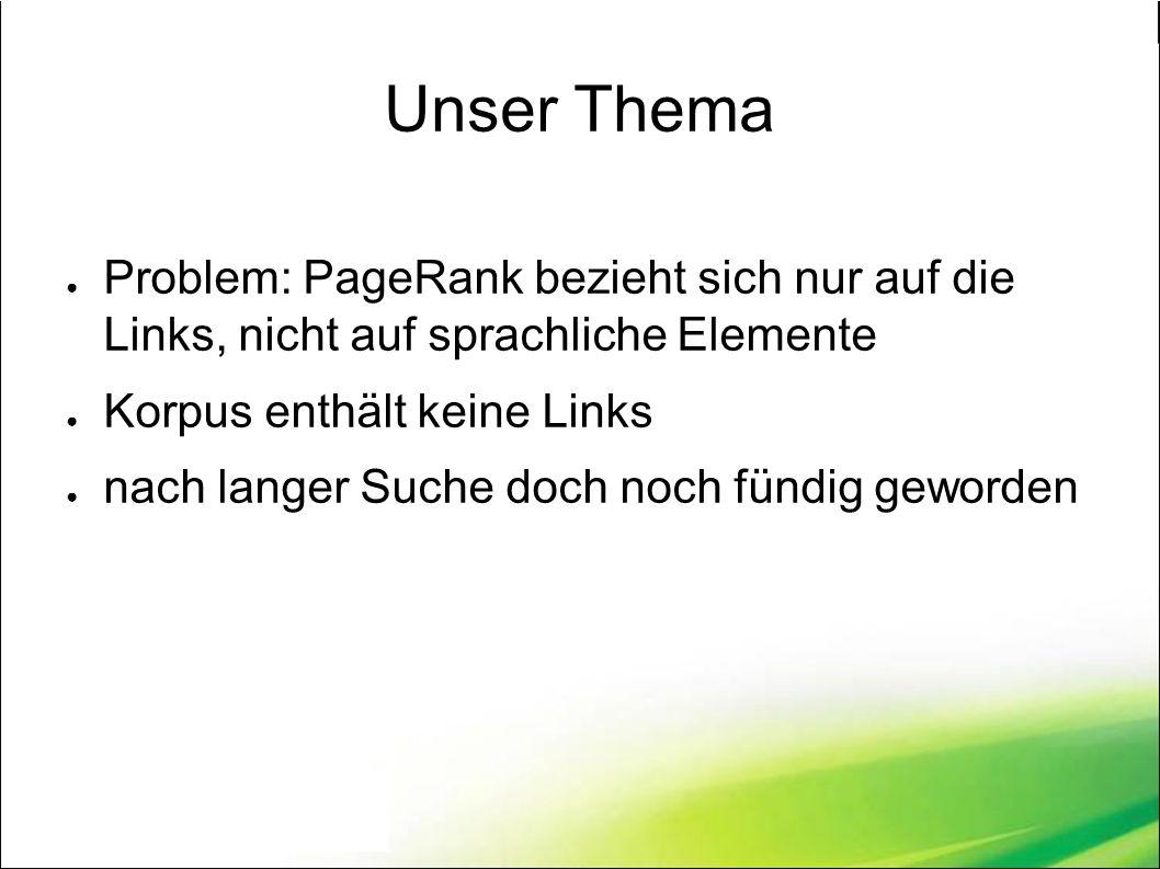 Unser Thema ● Problem: PageRank bezieht sich nur auf die Links, nicht auf sprachliche Elemente ● Korpus enthält keine Links ● nach langer Suche doch noch fündig geworden