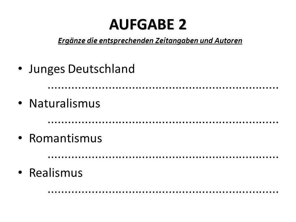 AUFGABE 2 Ergänze die entsprechenden Zeitangaben und Autoren Junges Deutschland.....................................................................