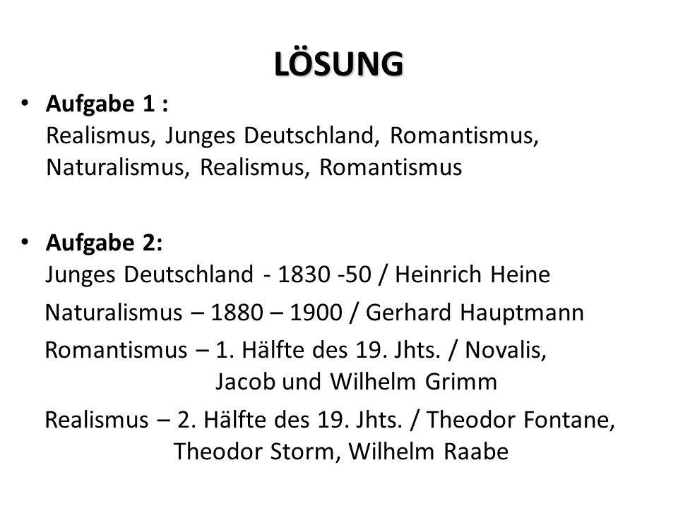 LÖSUNG Aufgabe 1 : Realismus, Junges Deutschland, Romantismus, Naturalismus, Realismus, Romantismus Aufgabe 2: Junges Deutschland - 1830 -50 / Heinrich Heine Naturalismus – 1880 – 1900 / Gerhard Hauptmann Romantismus – 1.