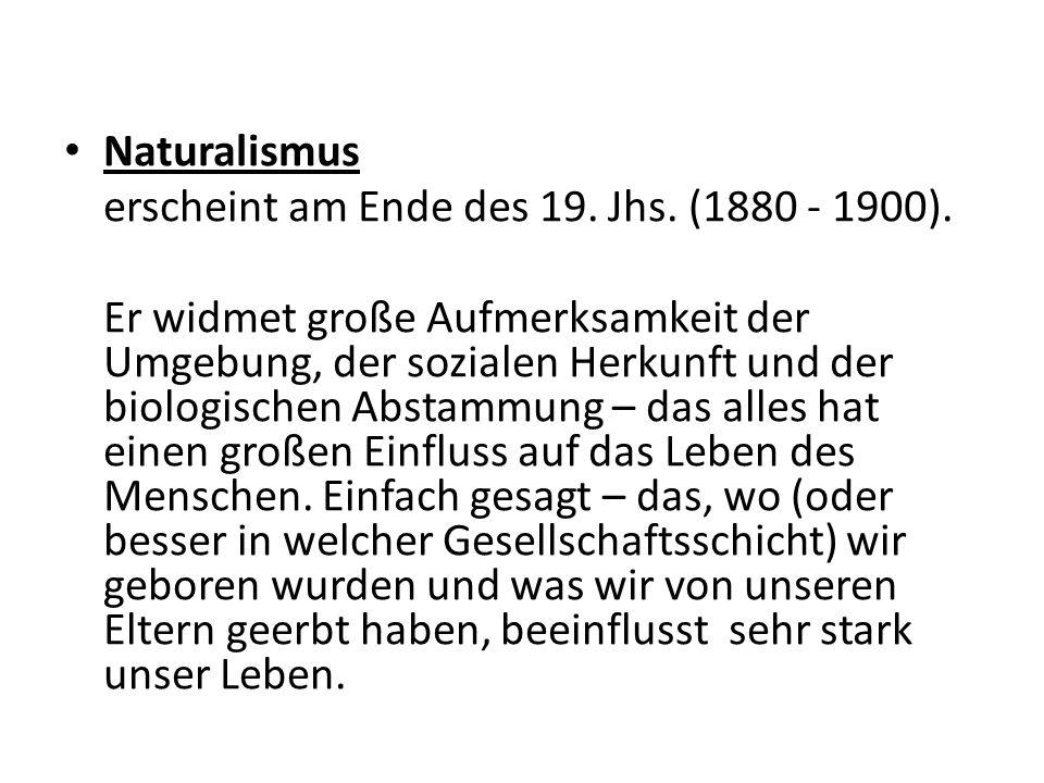 Naturalismus erscheint am Ende des 19. Jhs. (1880 - 1900).