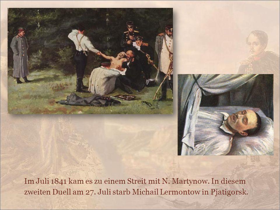 Im Juli 1841 kam es zu einem Streit mit N. Martynow. In diesem zweiten Duell am 27. Juli starb Michail Lermontow in Pjatigorsk.