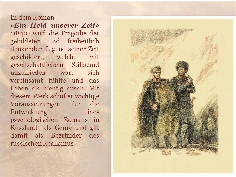 In dem Roman «Ein Held unserer Zeit» (1840) wird die Tragödie der gebildeten und freiheitlich denkenden Jugend seiner Zeit geschildert, welche mit ges