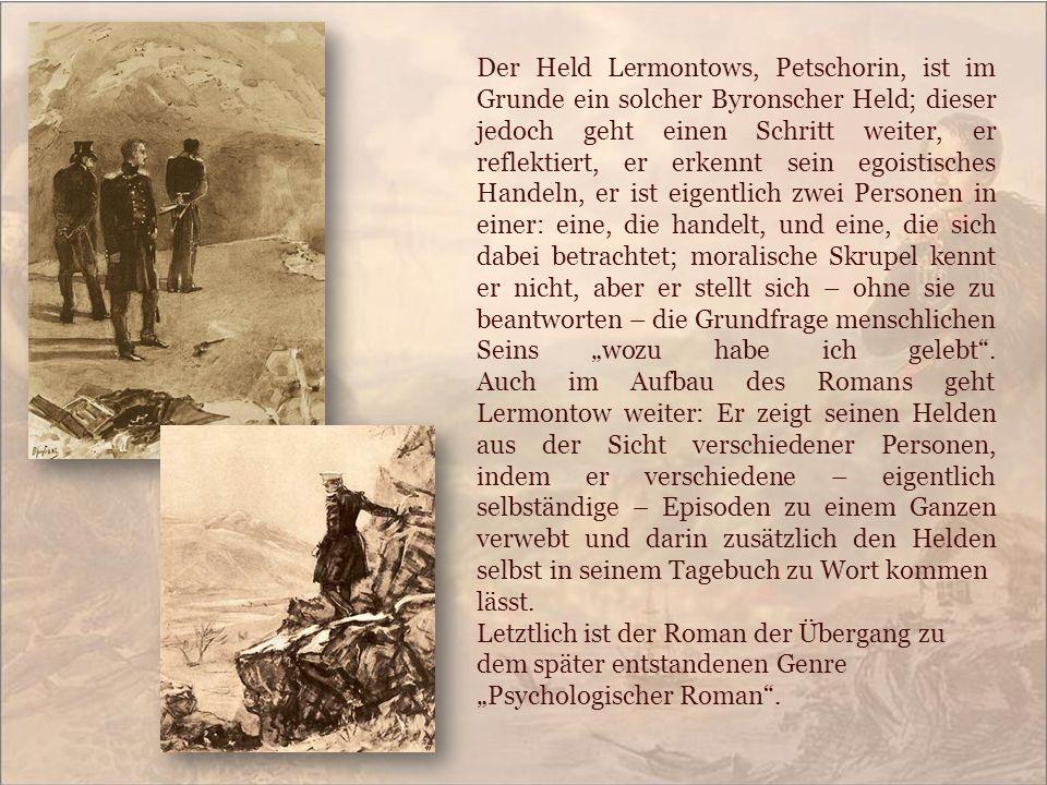 Der Held Lermontows, Petschorin, ist im Grunde ein solcher Byronscher Held; dieser jedoch geht einen Schritt weiter, er reflektiert, er erkennt sein e