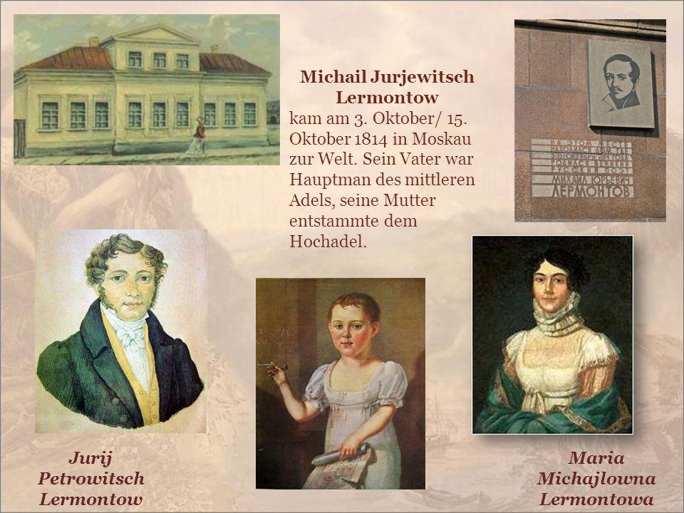 Michail Jurjewitsch Lermontow kam am 3. Oktober/ 15. Oktober 1814 in Moskau zur Welt. Sein Vater war Hauptman des mittleren Adels, seine Mutter entsta