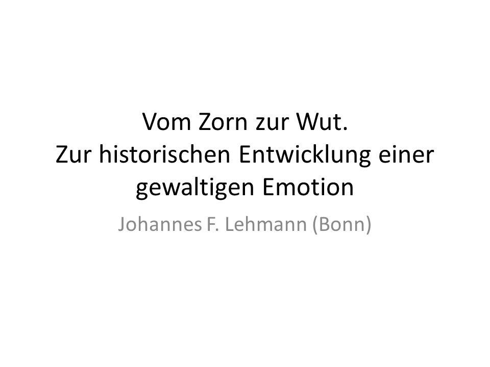 Vom Zorn zur Wut. Zur historischen Entwicklung einer gewaltigen Emotion Johannes F. Lehmann (Bonn)