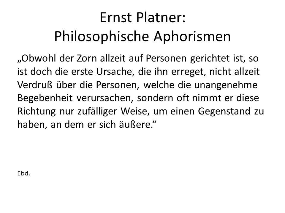 """Ernst Platner: Philosophische Aphorismen """"Obwohl der Zorn allzeit auf Personen gerichtet ist, so ist doch die erste Ursache, die ihn erreget, nicht allzeit Verdruß über die Personen, welche die unangenehme Begebenheit verursachen, sondern oft nimmt er diese Richtung nur zufälliger Weise, um einen Gegenstand zu haben, an dem er sich äußere. Ebd."""
