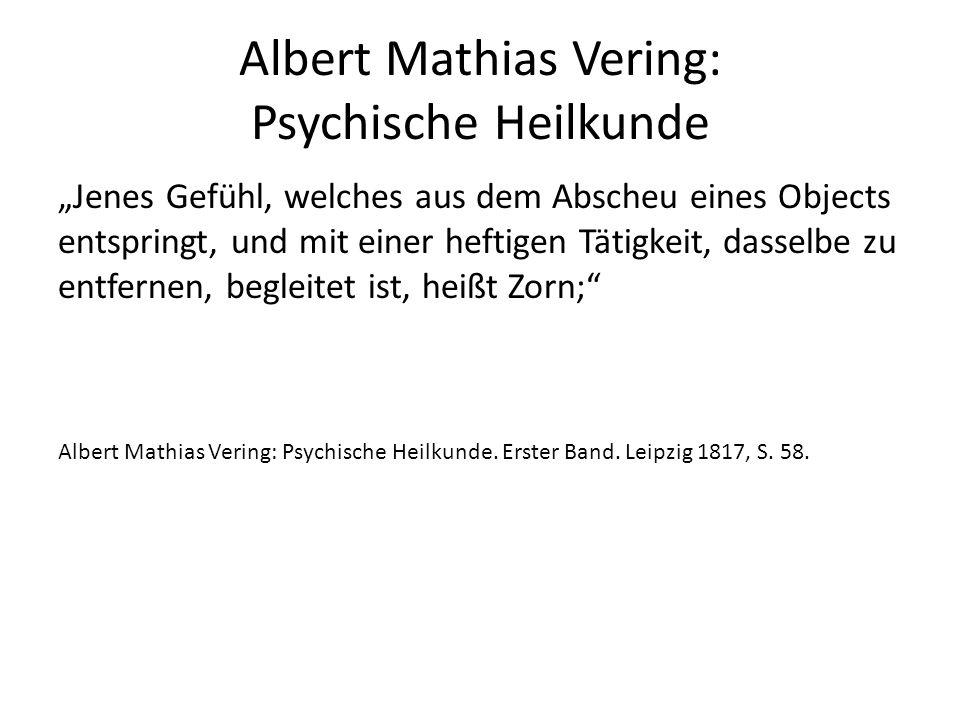 """Albert Mathias Vering: Psychische Heilkunde """"Jenes Gefühl, welches aus dem Abscheu eines Objects entspringt, und mit einer heftigen Tätigkeit, dasselbe zu entfernen, begleitet ist, heißt Zorn; Albert Mathias Vering: Psychische Heilkunde."""