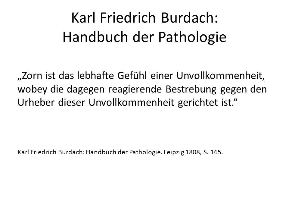 """Karl Friedrich Burdach: Handbuch der Pathologie """"Zorn ist das lebhafte Gefühl einer Unvollkommenheit, wobey die dagegen reagierende Bestrebung gegen den Urheber dieser Unvollkommenheit gerichtet ist. Karl Friedrich Burdach: Handbuch der Pathologie."""