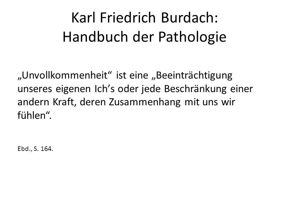 """Karl Friedrich Burdach: Handbuch der Pathologie """"Unvollkommenheit ist eine """"Beeinträchtigung unseres eigenen Ich's oder jede Beschränkung einer andern Kraft, deren Zusammenhang mit uns wir fühlen ."""