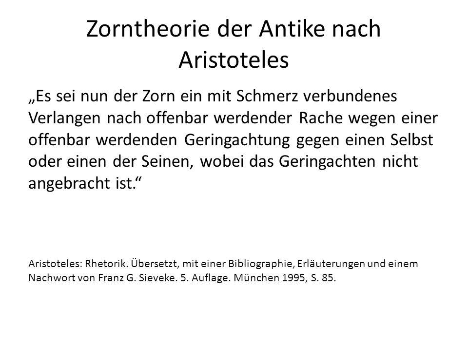 """Zorntheorie der Antike nach Aristoteles """"Es sei nun der Zorn ein mit Schmerz verbundenes Verlangen nach offenbar werdender Rache wegen einer offenbar werdenden Geringachtung gegen einen Selbst oder einen der Seinen, wobei das Geringachten nicht angebracht ist. Aristoteles: Rhetorik."""