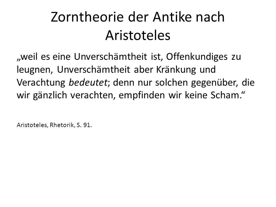 """Zorntheorie der Antike nach Aristoteles """"weil es eine Unverschämtheit ist, Offenkundiges zu leugnen, Unverschämtheit aber Kränkung und Verachtung bedeutet; denn nur solchen gegenüber, die wir gänzlich verachten, empfinden wir keine Scham. Aristoteles, Rhetorik, S."""