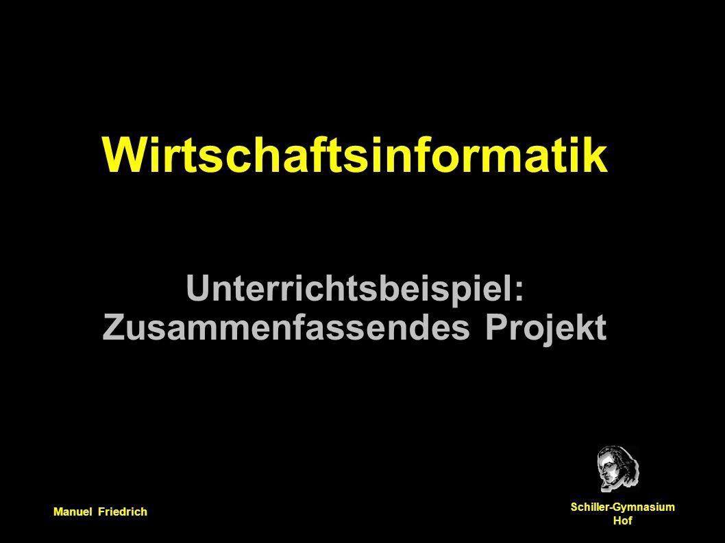 Manuel Friedrich Schiller-Gymnasium Hof Wirtschaftsinformatik Unterrichtsbeispiel: Zusammenfassendes Projekt